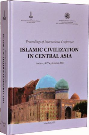 Proceedings of the International Conference: Islamic Civilization in Central Asia, Astana, 4-7 September 2007
