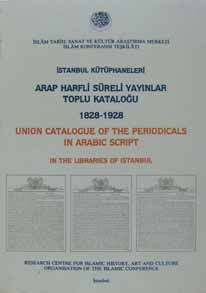 İSTANBUL KÜTÜPHANELERİ ARAP HARFLİ SÜRELİ YAYINLAR TOPLU KATALOĞU (1828-1928) (UNION CATALOGUE OF PERIODICALS IN ARABIC SCRIPT IN THE LIBRARIES OF ISTANBUL (1828-1928))