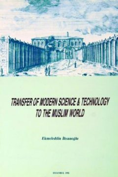 "TRANSFER OF MODERN SCIENCE AND TECHNOLOGY TO THE MUSLIM WORLD (Proceedings of the International Symposium on ""Modern Sciences and the Muslim World"", Istanbul, 2-4 September 1987)"