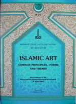 ISLAMIC ART, COMMON PRINCIPLES, FORMS AND THEMES, PROCEEDINGS OF THE INTERNATIONAL SYMPOSIUM 1989