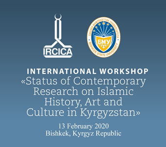 INTERNATIONAL WORKSHOP Status of Contemporary Research on Islamic History, Art and Culture in Kyrgyzstan